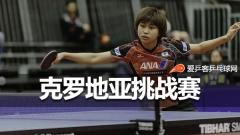 克罗地亚挑战赛 | 日本削球手领衔,中国未派人参赛