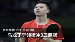 世乒赛单打今日全面打响 马龙丁宁领衔冲3三连冠