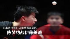 日本赛抽签:马龙樊振东同区 陈梦约战伊藤美诚