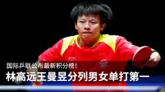 国际乒联公布最新积分榜!林高远王曼昱分列男女单打第一