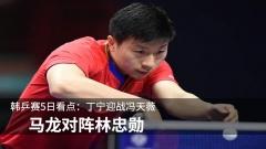 韩乒赛5日看点:丁宁迎战冯天薇 马龙对阵林忠勋
