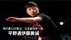 澳乒赛12日看点:马龙奥恰争八强 平野遇伊藤美诚