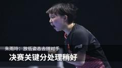 朱雨玲:放低姿态去拼对手 决赛关键分处理稍好
